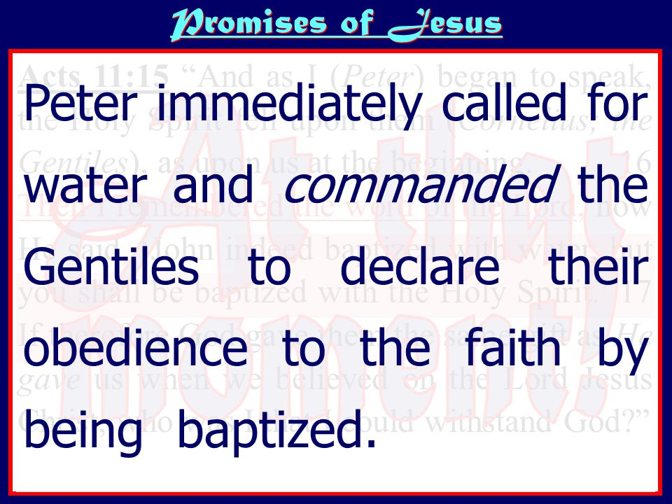 Promises of Jesus Acts 11:15 And as I (Peter) began to speak, the Holy Spirit fell upon them (Cornelius; the Gentiles), as upon us at the beginning.