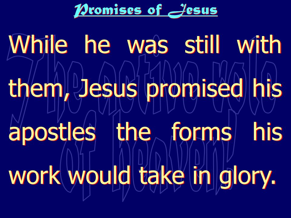 Promises of Jesus While he was still with them, Jesus promised his apostles the forms his work would take in glory.
