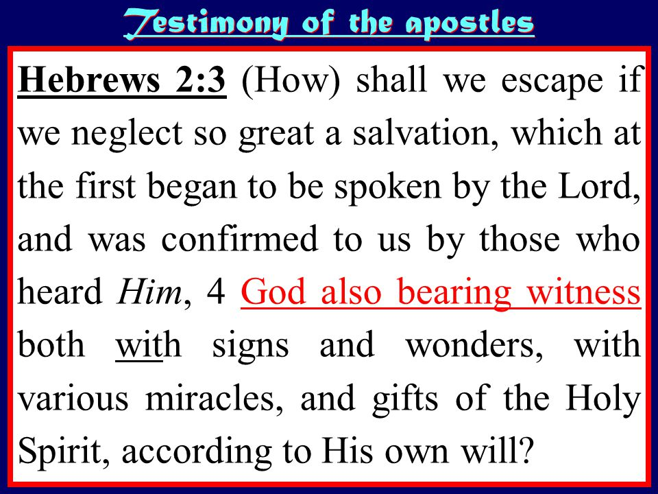Testimony of the apostles Hebrews 2:3 (How) shall we escape if we neglect so great a salvation, which at the first began to be spoken by the Lord, and was confirmed to us by those who heard Him, 4 God also bearing witness both with signs and wonders, with various miracles, and gifts of the Holy Spirit, according to His own will