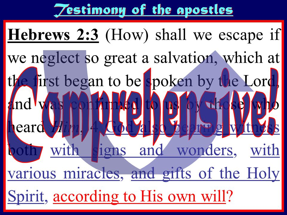Testimony of the apostles Hebrews 2:3 (How) shall we escape if we neglect so great a salvation, which at the first began to be spoken by the Lord, and was confirmed to us by those who heard Him, 4 God also bearing witness both with signs and wonders, with various miracles, and gifts of the Holy Spirit, according to His own will?