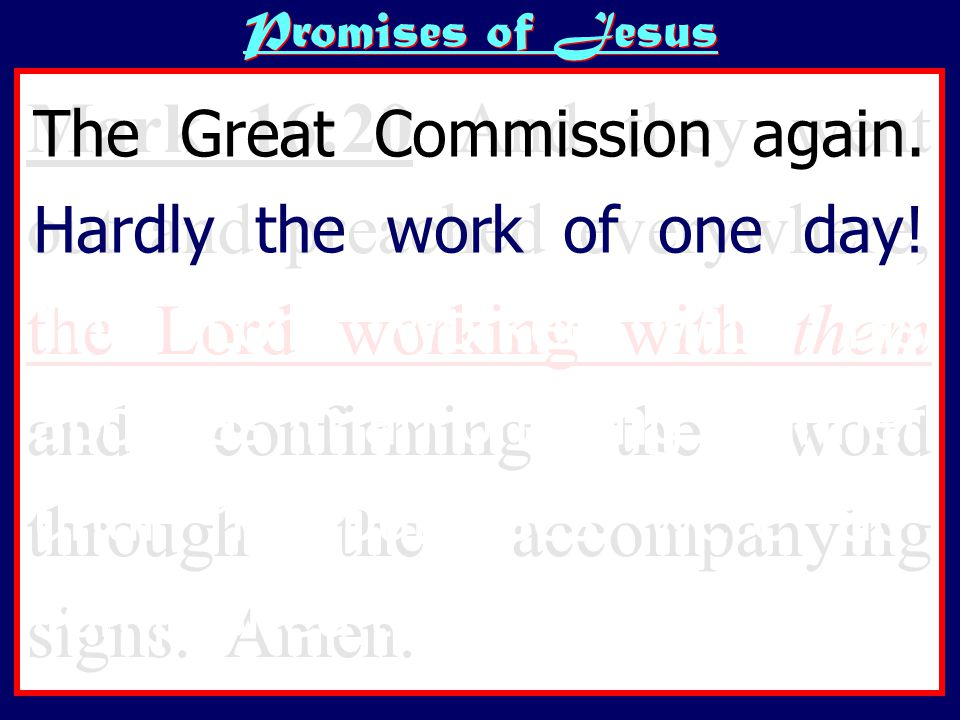Promises of Jesus Mark 16:20 And they went out and preached everywhere, the Lord working with them and confirming the word through the accompanying signs.