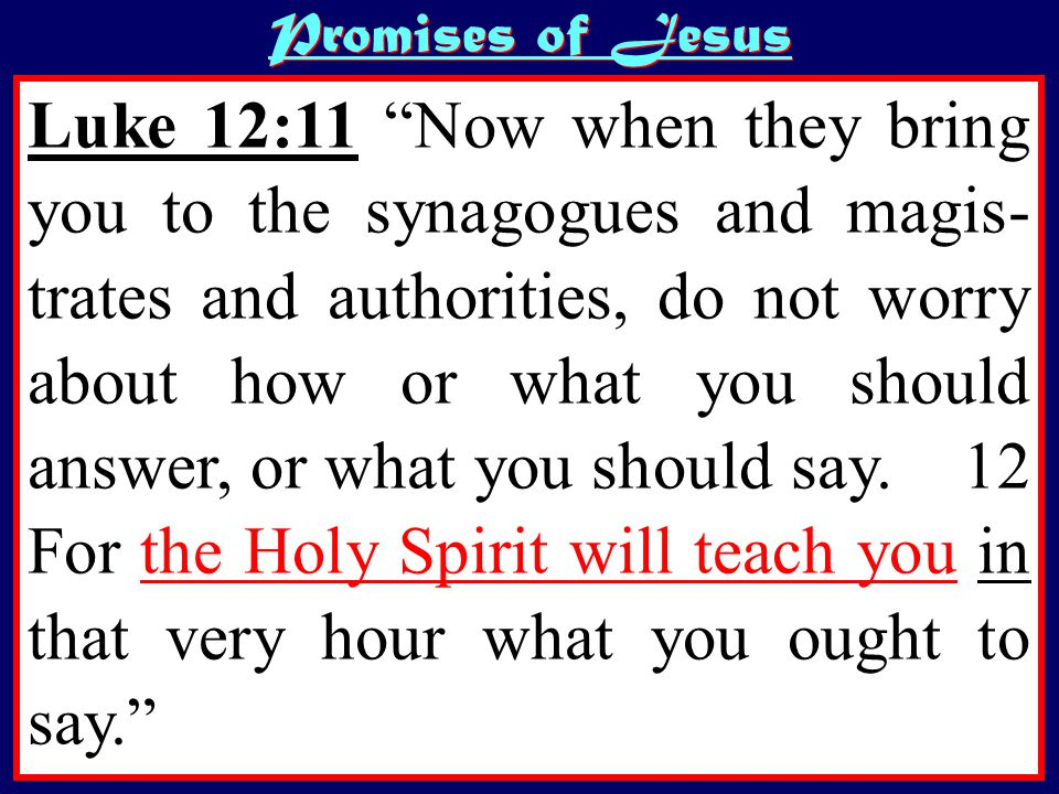 Luke 12:11 Now when they bring you to the synagogues and magis- trates and authorities, do not worry about how or what you should answer, or what you should say.