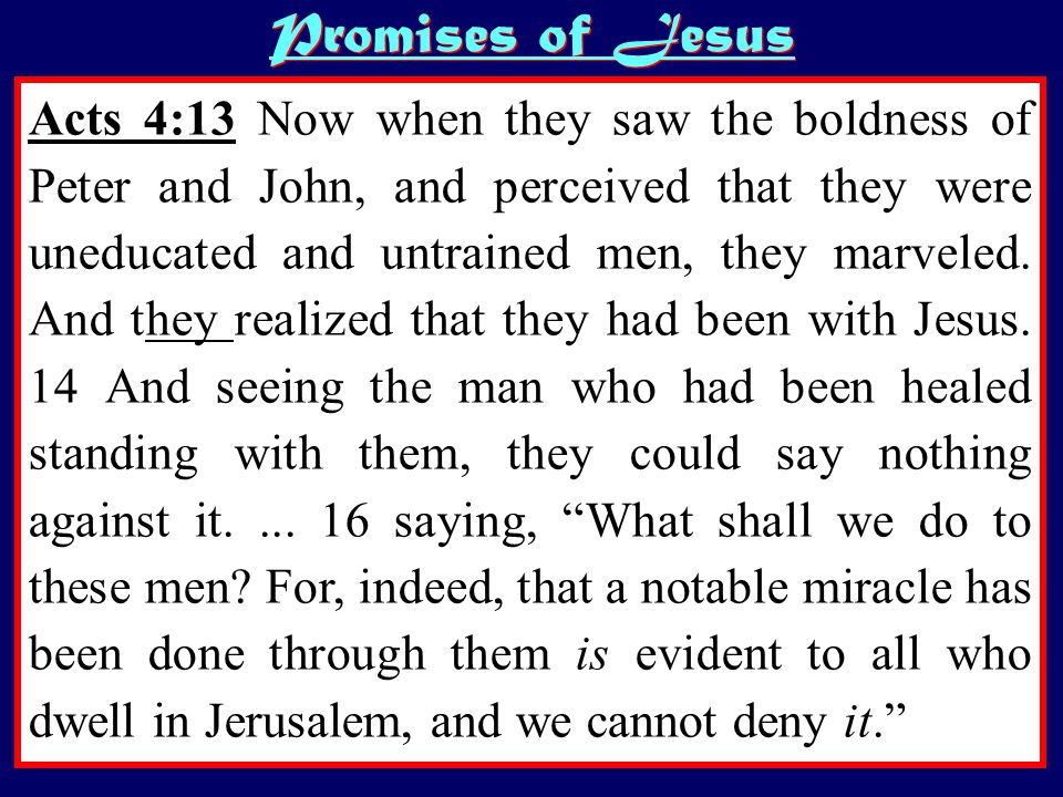 Acts 4:13 Now when they saw the boldness of Peter and John, and perceived that they were uneducated and untrained men, they marveled.