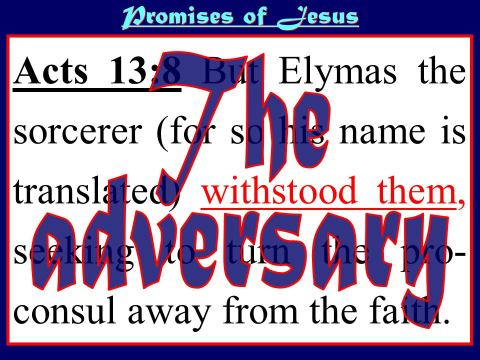 Promises of Jesus Acts 13:8 But Elymas the sorcerer (for so his name is translated) withstood them, seeking to turn the pro- consul away from the faith.