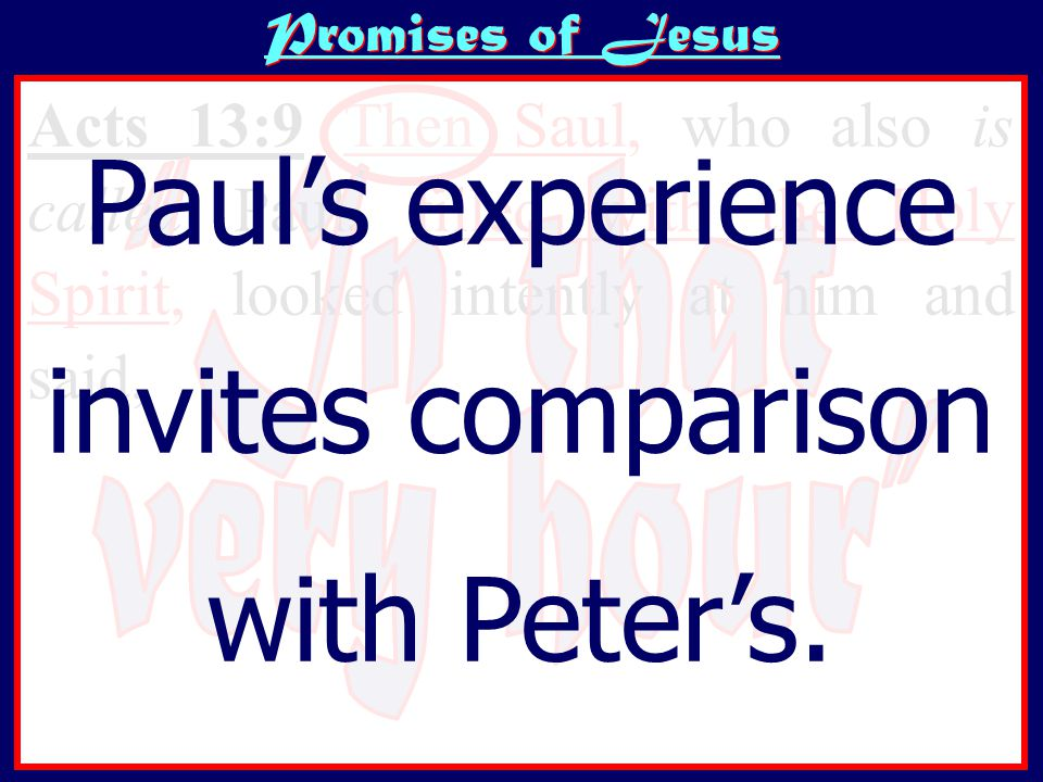Promises of Jesus Acts 13:9 Then Saul, who also is called Paul, filled with the Holy Spirit, looked intently at him and said, O full of all deceit and all fraud, you son of the devil, you enemy of all righteousness, will you not cease perverting the straight ways of the Lord? Paul's experience invites comparison with Peter's.