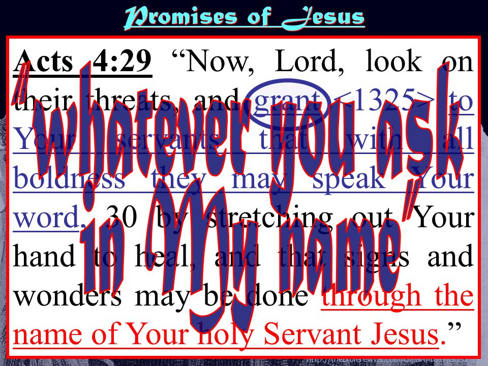 http://thebiblerevival.com/clipart/1897/acts2.jpg Acts 4:29 Now, Lord, look on their threats, and grant to Your servants that with all boldness they may speak Your word, 30 by stretching out Your hand to heal, and that signs and wonders may be done through the name of Your holy Servant Jesus. Promises of Jesus
