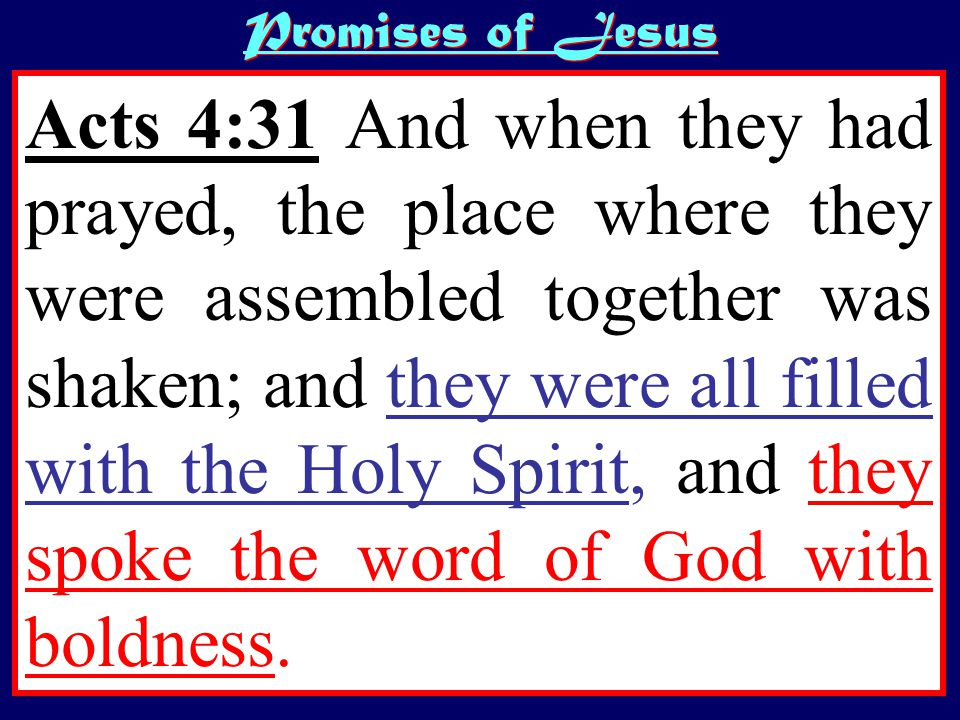 Promises of Jesus Acts 4:31 And when they had prayed, the place where they were assembled together was shaken; and they were all filled with the Holy Spirit, and they spoke the word of God with boldness.