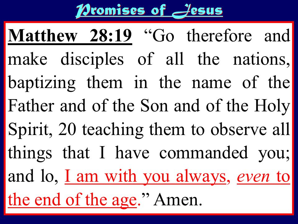 Promises of Jesus Matthew 28:19 Go therefore and make disciples of all the nations, baptizing them in the name of the Father and of the Son and of the Holy Spirit, 20 teaching them to observe all things that I have commanded you; and lo, I am with you always, even to the end of the age. Amen.