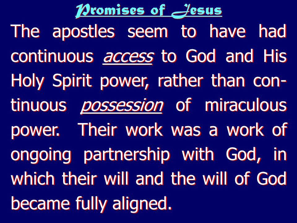 Promises of Jesus The apostles seem to have had continuous access to God and His Holy Spirit power, rather than con- tinuous possession of miraculous power.