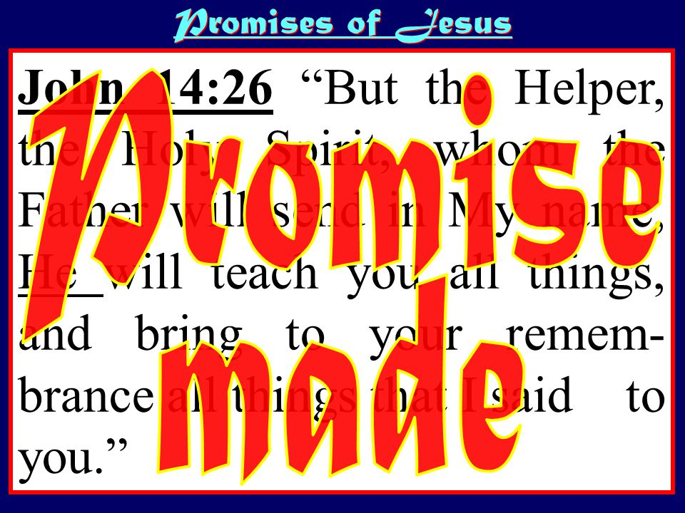 John 14:26 But the Helper, the Holy Spirit, whom the Father will send in My name, He will teach you all things, and bring to your remem- brance all things that I said to you. Promises of Jesus
