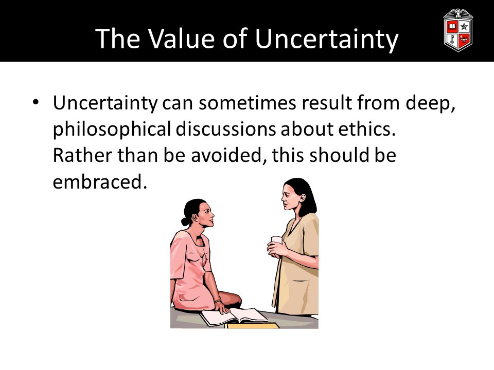 The Value of Uncertainty Uncertainty can sometimes result from deep, philosophical discussions about ethics.