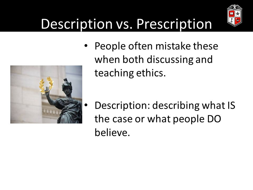 Description vs.Prescription Prescription: discussing how things OUGHT to be or what we SHOULD do.