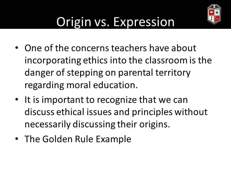 Origin vs. Expression One of the concerns teachers have about incorporating ethics into the classroom is the danger of stepping on parental territory