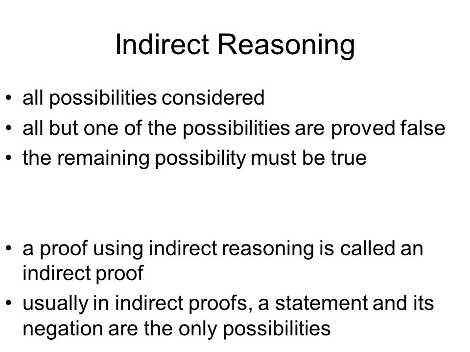 Indirect Reasoning all possibilities considered all but one of the possibilities are proved false the remaining possibility must be true a proof using indirect reasoning is called an indirect proof usually in indirect proofs, a statement and its negation are the only possibilities