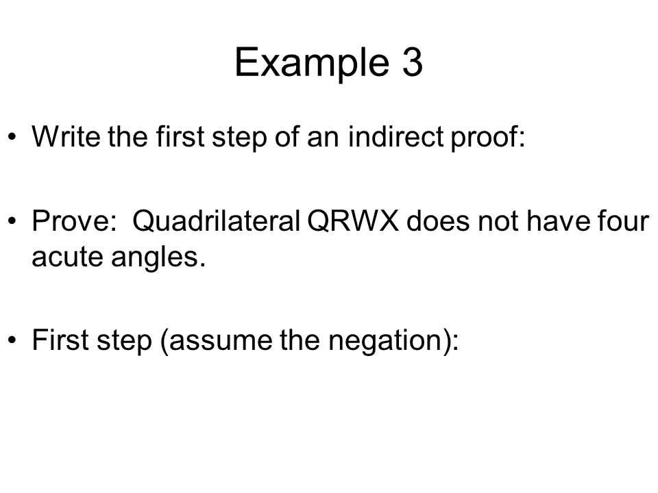 Example 3 Write the first step of an indirect proof: Prove: Quadrilateral QRWX does not have four acute angles. First step (assume the negation):