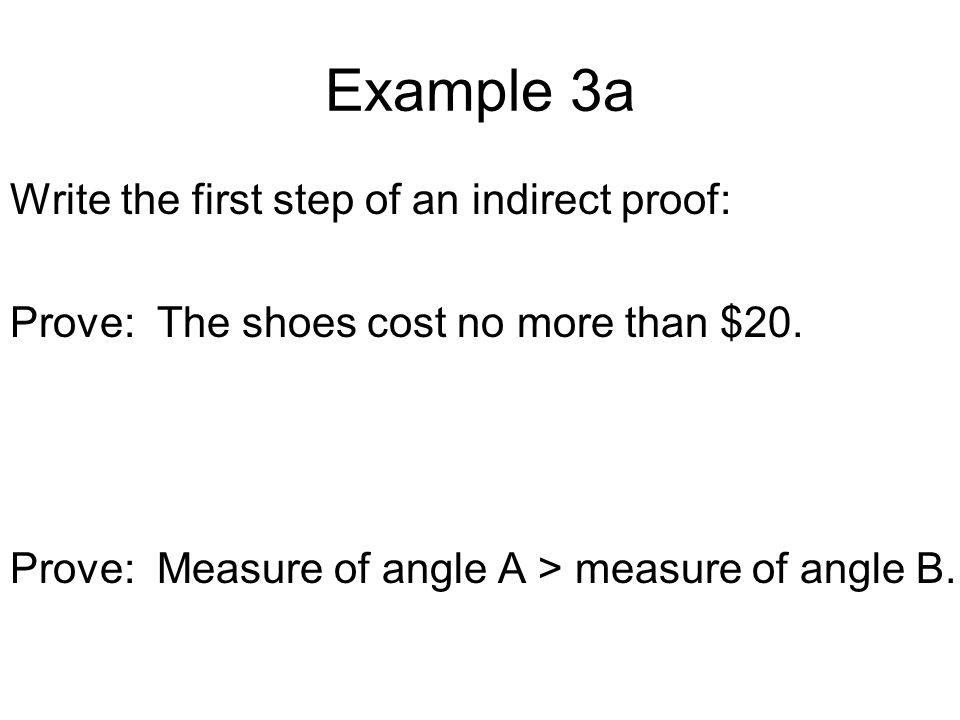 Example 3a Write the first step of an indirect proof: Prove: The shoes cost no more than $20. Prove: Measure of angle A > measure of angle B.