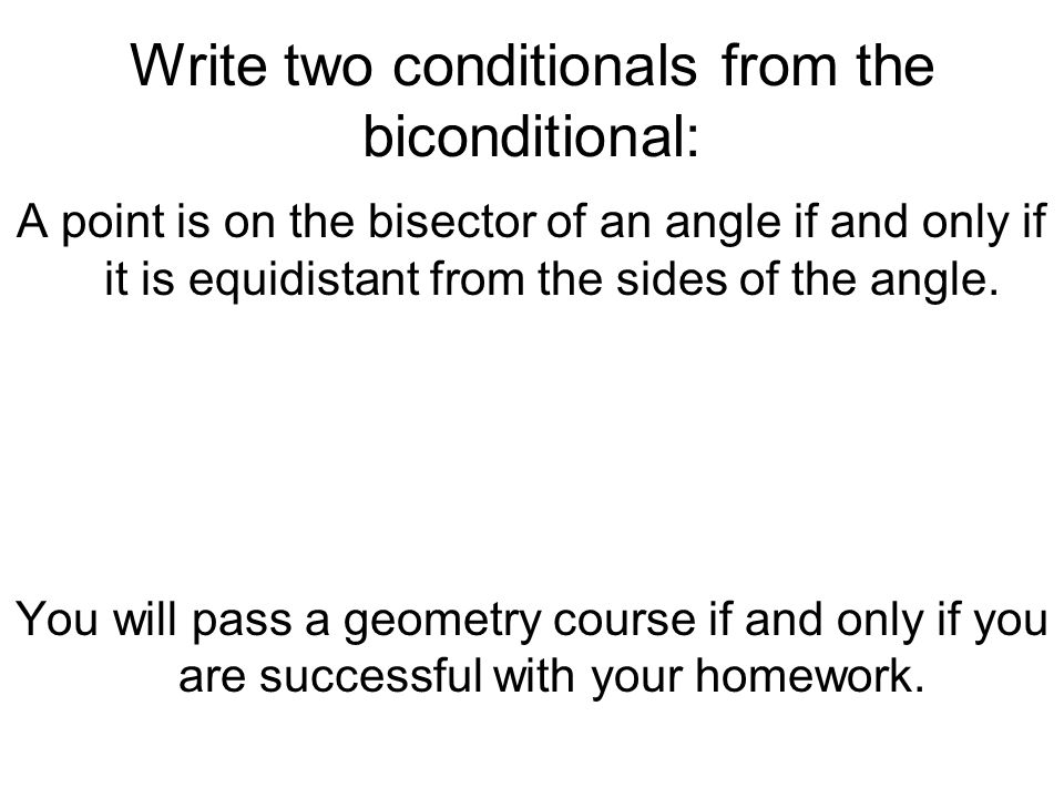 Write two conditionals from the biconditional: A point is on the bisector of an angle if and only if it is equidistant from the sides of the angle. Yo