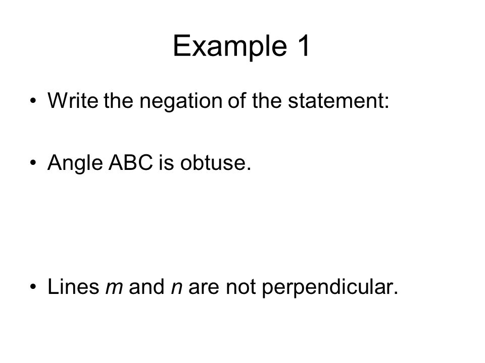 Example 1 Write the negation of the statement: Angle ABC is obtuse. Lines m and n are not perpendicular.