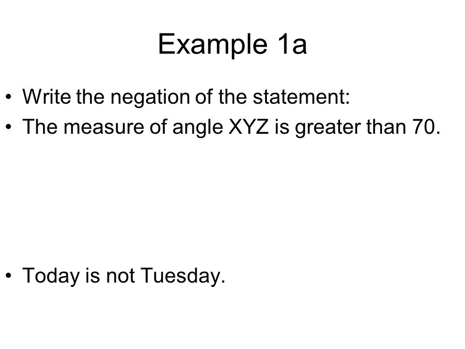 Example 1a Write the negation of the statement: The measure of angle XYZ is greater than 70. Today is not Tuesday.