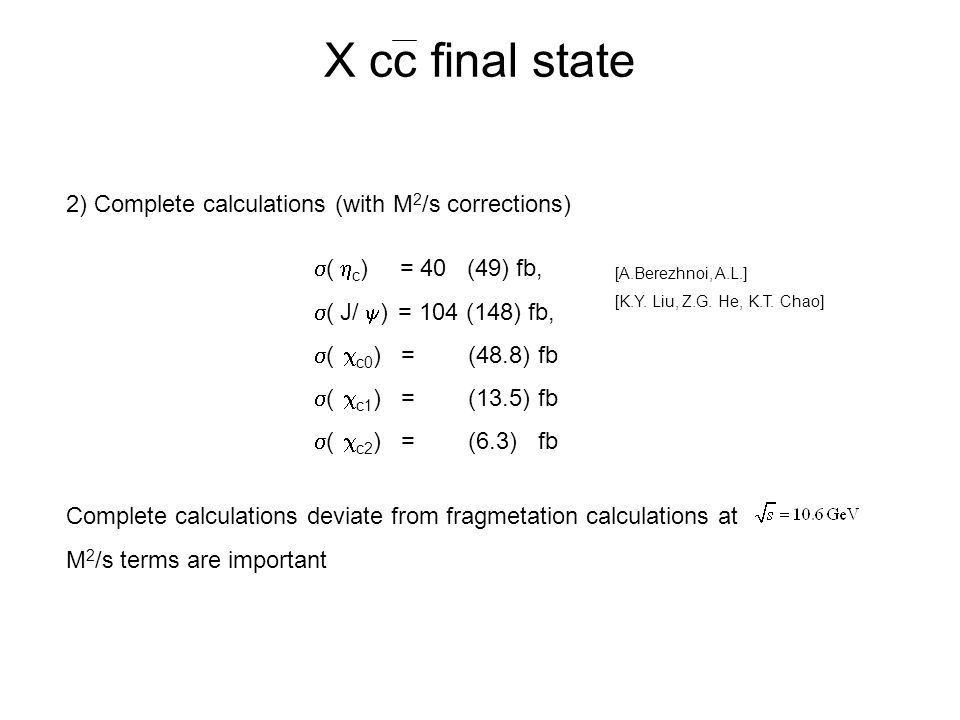 X cc final state 2) Complete calculations (with M 2 /s corrections)  (  c ) = 40 (49) fb,  (  J/  ) = 104 (148) fb,  (  c0 ) = (48.8) fb  (  c1 ) = (13.5) fb  (  c2 ) = (6.3) fb Complete calculations deviate from fragmetation calculations at M 2 /s terms are important [A.Berezhnoi, A.L.] [K.Y.