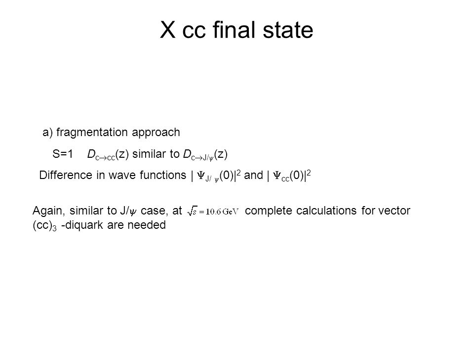 X cc final state a) fragmentation approach S=1 D c  cc (z) similar to D c  J/  (z) Difference in wave functions |  J/  (0)| 2 and |  cc (0)| 2 Again, similar to J/  case, at complete calculations for vector (cc) 3 -diquark are needed