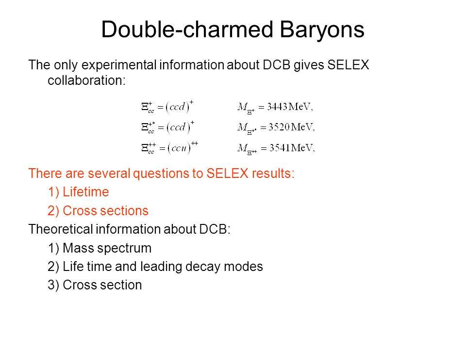  Potential Models (two step calculation)  QCD Sum Rules  QCD Effective field theory  Lattice QCD Double-charmed Baryons Mass spectrum theoretical predictions: PM predictions for ground state cc-diquark 3 c are [V.