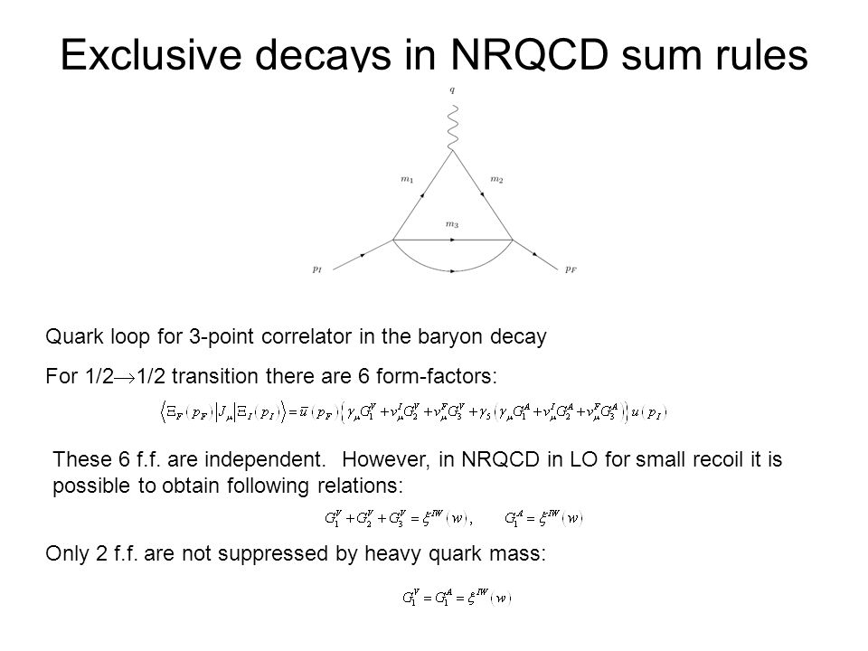 Exclusive decays in NRQCD sum rules Quark loop for 3-point correlator in the baryon decay For 1/2  1/2 transition there are 6 form-factors: These 6 f.f.