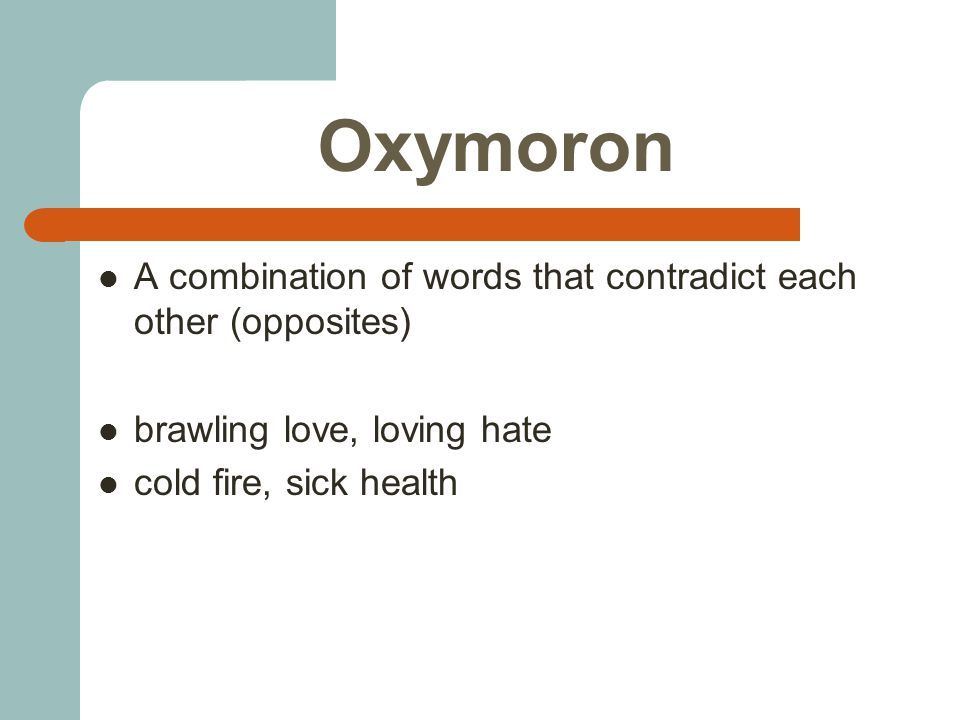 Oxymoron A combination of words that contradict each other (opposites) brawling love, loving hate cold fire, sick health