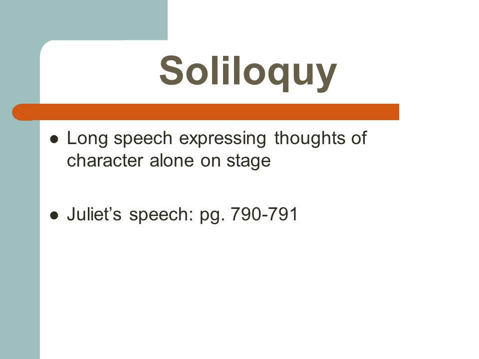 Soliloquy Long speech expressing thoughts of character alone on stage Juliet's speech: pg. 790-791