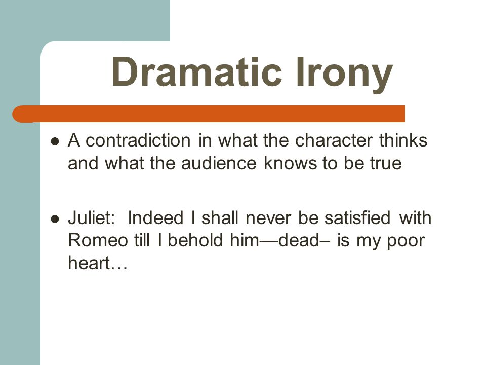 Dramatic Irony A contradiction in what the character thinks and what the audience knows to be true Juliet: Indeed I shall never be satisfied with Romeo till I behold him—dead– is my poor heart…