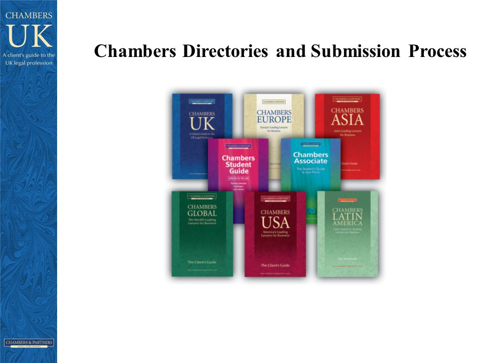 Chambers Research – key points Extensive market research -largest research team of any legal directory Reference to most recent work (over the past 12 months) Discussion of firms' abilities with their existing clients In depth client interviews on the phone and in person undertaken by experienced researchers – often in native language Further research undertaken with other 3 rd party experts: accountants; bankers; barristers/advocates; regulators; placements agents etc Researching the UK legal market since 1989 Trusted by clients globally