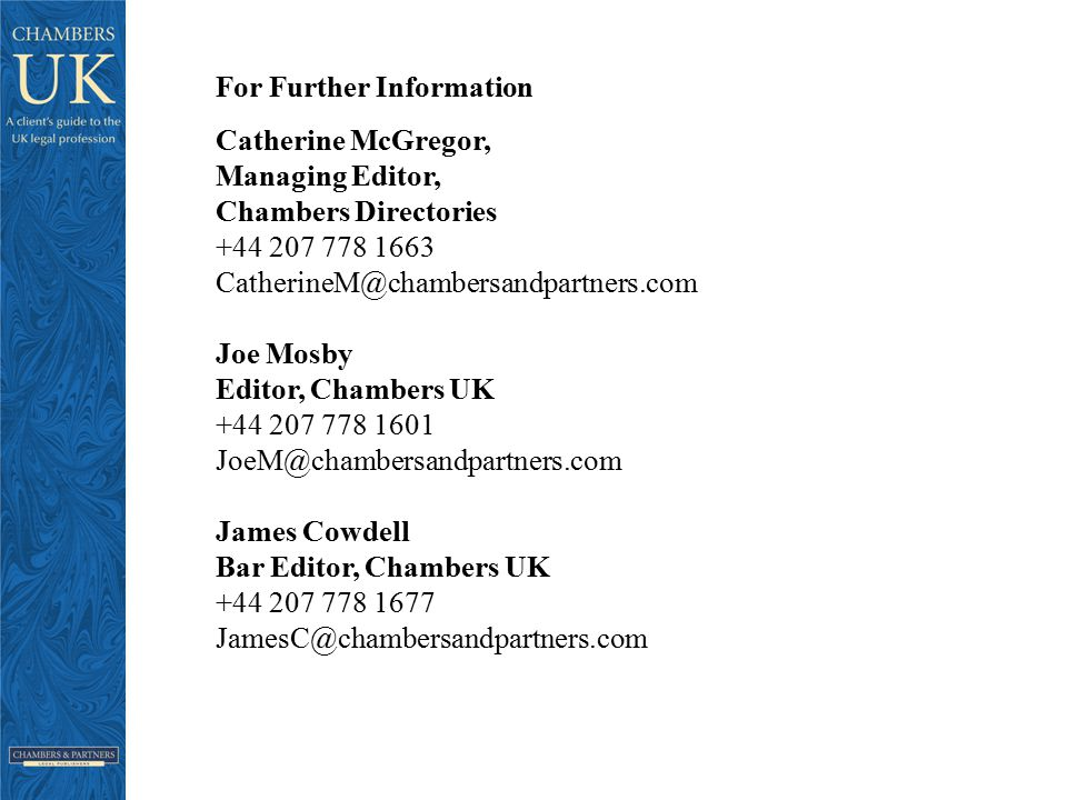 For Further Information Catherine McGregor, Managing Editor, Chambers Directories +44 207 778 1663 CatherineM@chambersandpartners.com Joe Mosby Editor, Chambers UK +44 207 778 1601 JoeM@chambersandpartners.com James Cowdell Bar Editor, Chambers UK +44 207 778 1677 JamesC@chambersandpartners.com