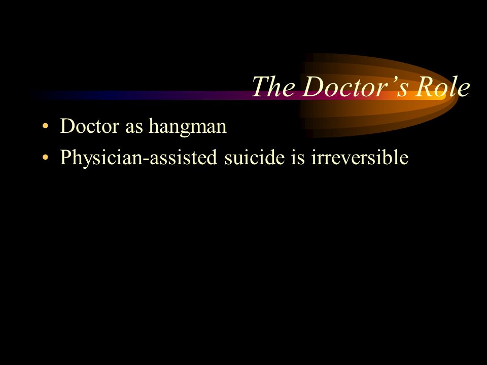 The Doctor's Role Doctor as hangman Physician-assisted suicide is irreversible