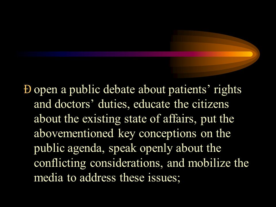 Ɖ open a public debate about patients' rights and doctors' duties, educate the citizens about the existing state of affairs, put the abovementioned key conceptions on the public agenda, speak openly about the conflicting considerations, and mobilize the media to address these issues;