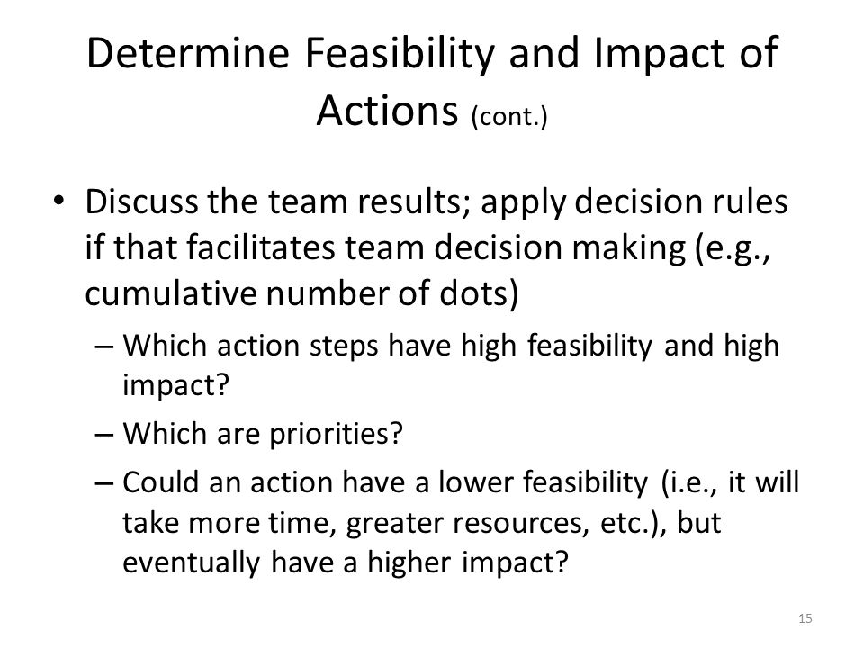 Determine Feasibility and Impact of Actions (cont.) Discuss the team results; apply decision rules if that facilitates team decision making (e.g., cumulative number of dots) – Which action steps have high feasibility and high impact.