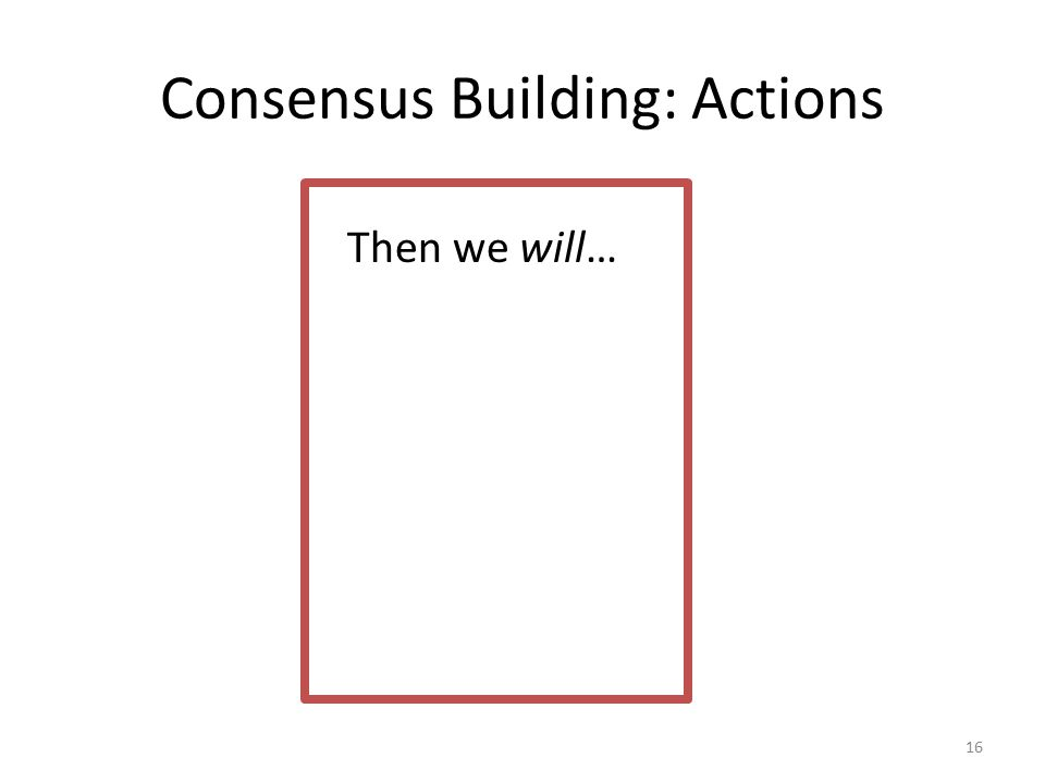 Consensus Building: Actions 16 Then we will…