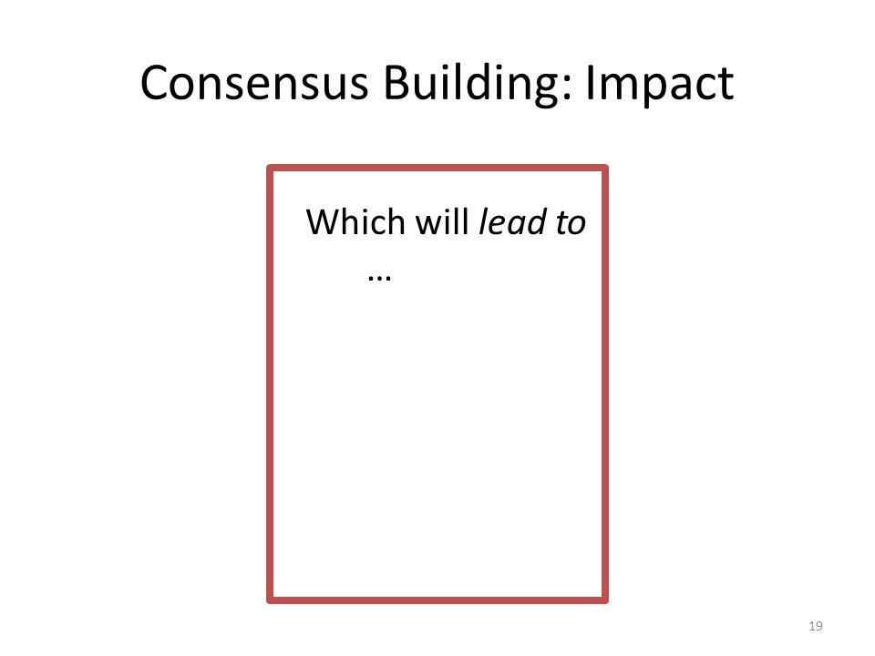 Consensus Building: Impact 19 Which will lead to …