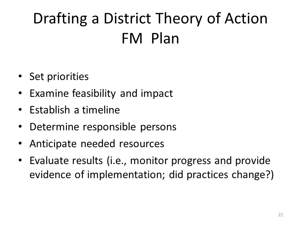 Drafting a District Theory of Action FM Plan Set priorities Examine feasibility and impact Establish a timeline Determine responsible persons Anticipate needed resources Evaluate results (i.e., monitor progress and provide evidence of implementation; did practices change?) 22