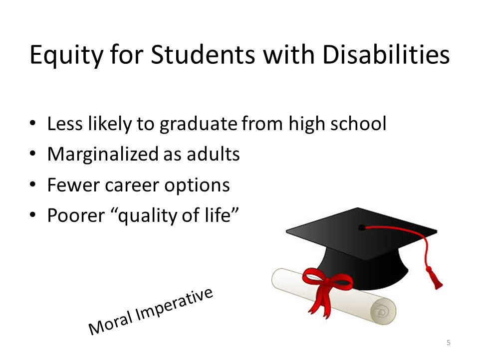 Equity for Students with Disabilities Less likely to graduate from high school Marginalized as adults Fewer career options Poorer quality of life Moral Imperative 5