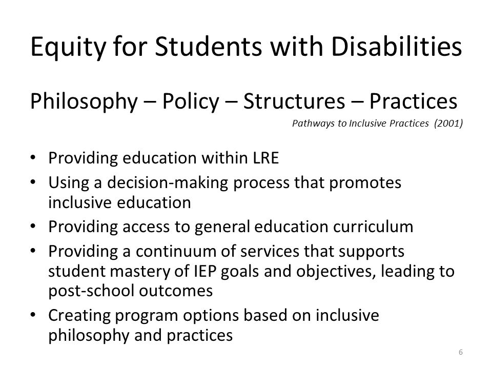 Equity for Students with Disabilities Philosophy – Policy – Structures – Practices Pathways to Inclusive Practices (2001) Providing education within LRE Using a decision-making process that promotes inclusive education Providing access to general education curriculum Providing a continuum of services that supports student mastery of IEP goals and objectives, leading to post-school outcomes Creating program options based on inclusive philosophy and practices 6