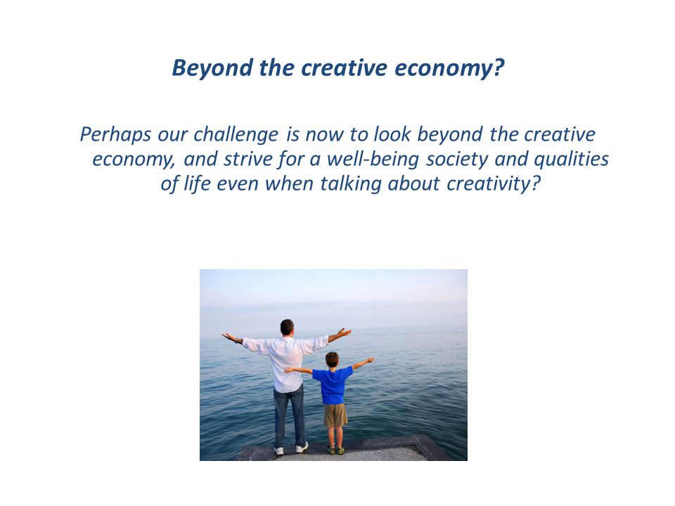 Beyond the creative economy? Perhaps our challenge is now to look beyond the creative economy, and strive for a well-being society and qualities of li