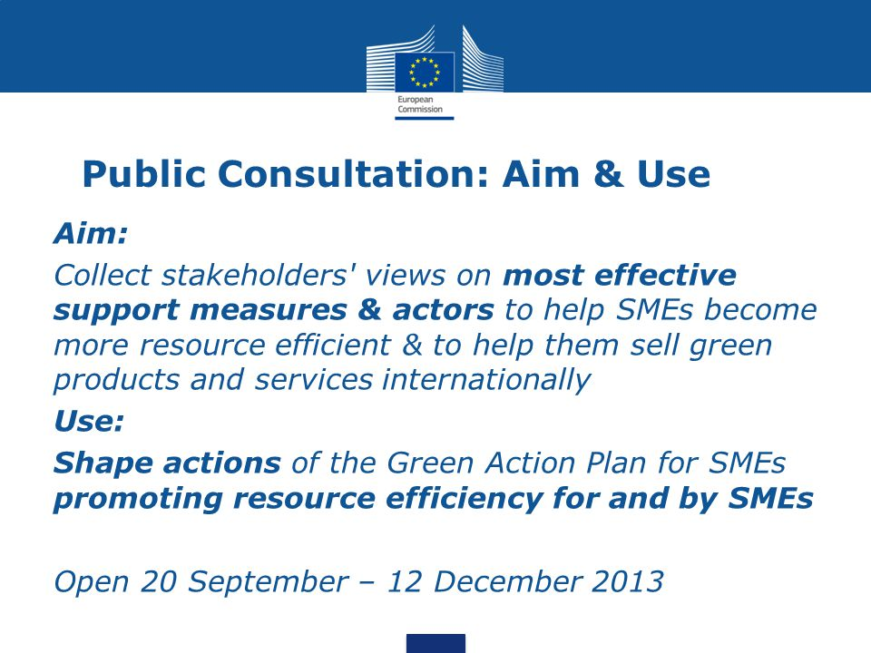 Public Consultation: Aim & Use Aim: Collect stakeholders' views on most effective support measures & actors to help SMEs become more resource efficien