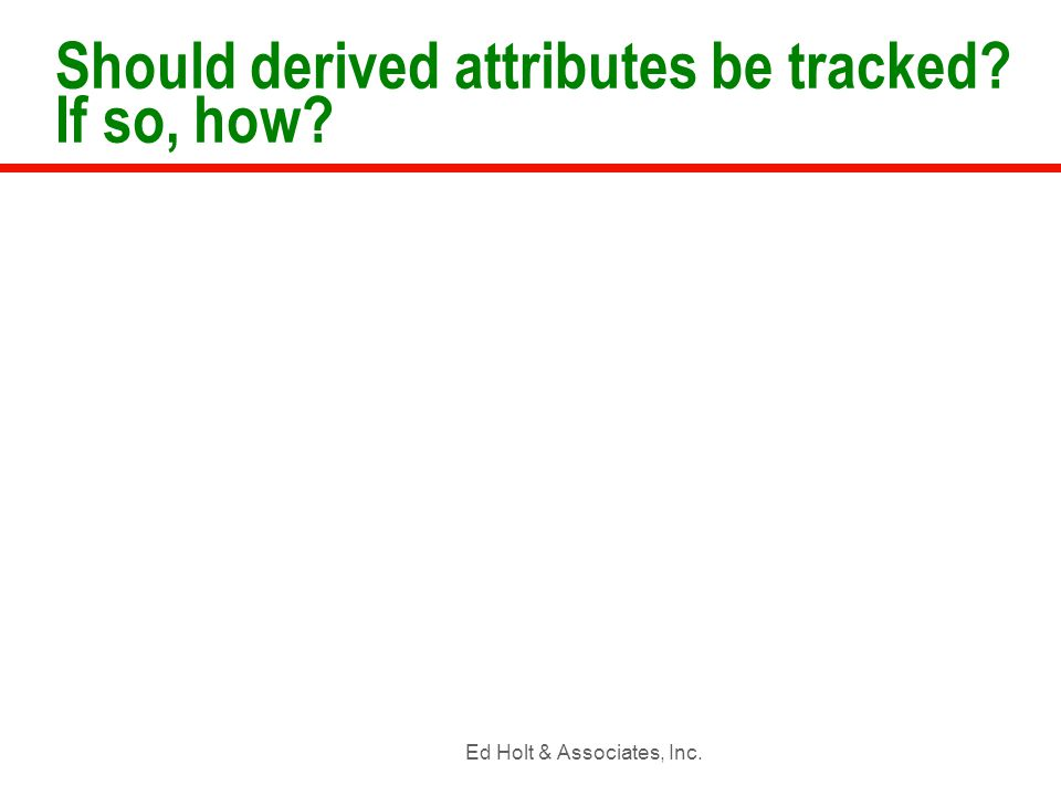 Ed Holt & Associates, Inc. Should derived attributes be tracked? If so, how?