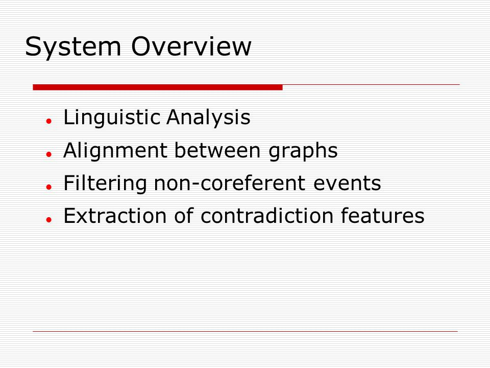 System Overview Linguistic Analysis Alignment between graphs Filtering non-coreferent events Extraction of contradiction features