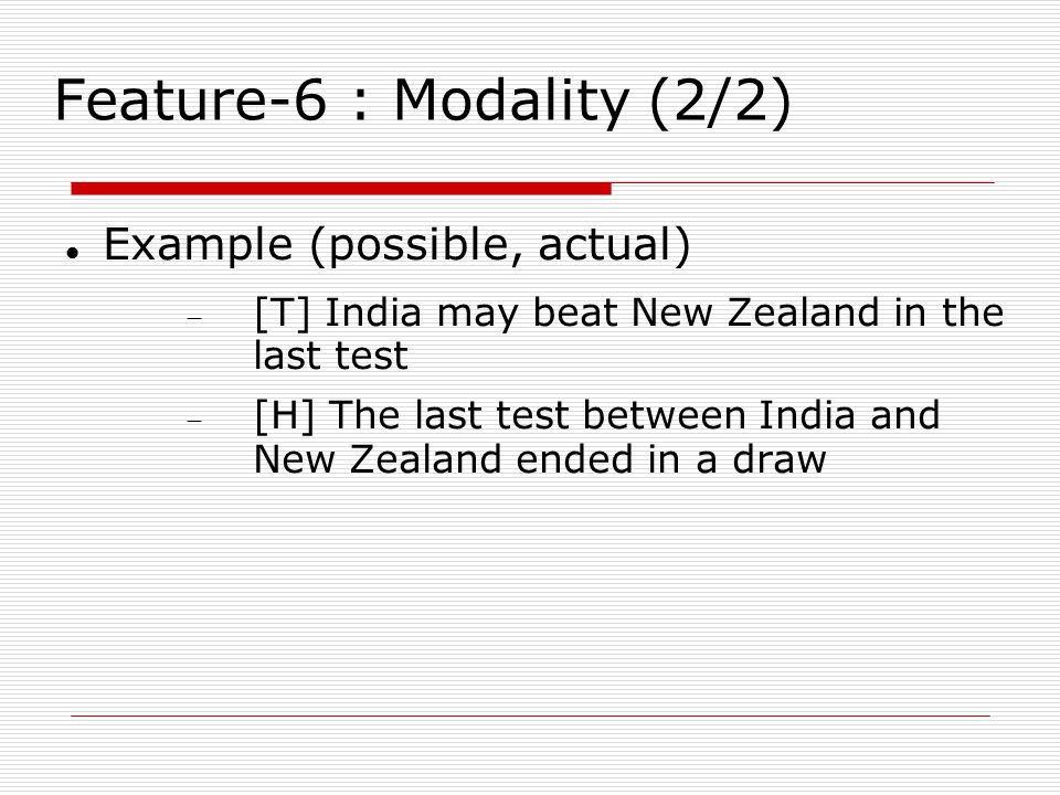 Feature-6 : Modality (2/2) Example (possible, actual)  [T] India may beat New Zealand in the last test  [H] The last test between India and New Zealand ended in a draw