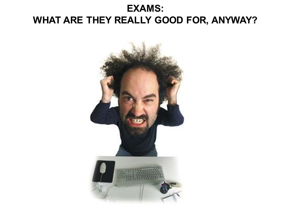 EXAMS: WHAT ARE THEY REALLY GOOD FOR, ANYWAY?