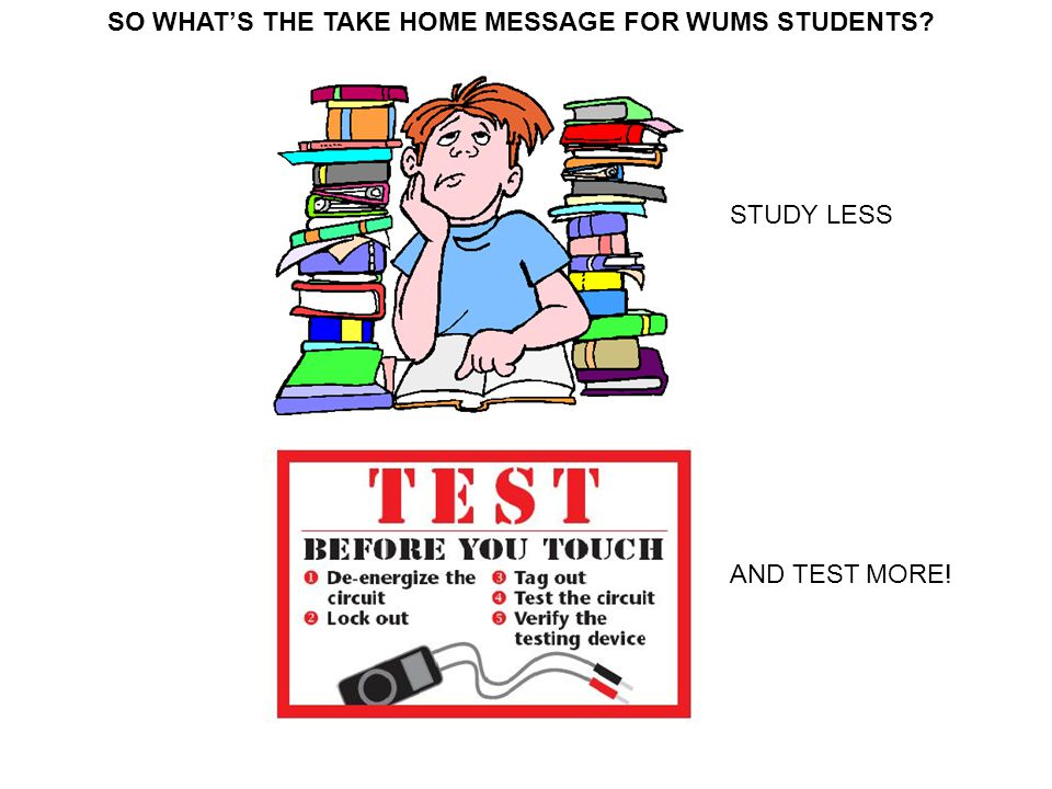 SO WHAT'S THE TAKE HOME MESSAGE FOR WUMS STUDENTS? STUDY LESS AND TEST MORE!