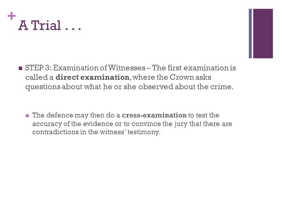 + A Trial... STEP 3: Examination of Witnesses – The first examination is called a direct examination, where the Crown asks questions about what he or