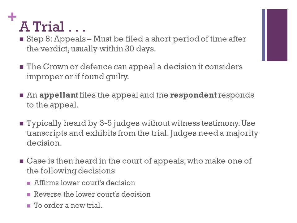 + A Trial... Step 8: Appeals – Must be filed a short period of time after the verdict, usually within 30 days. The Crown or defence can appeal a decis