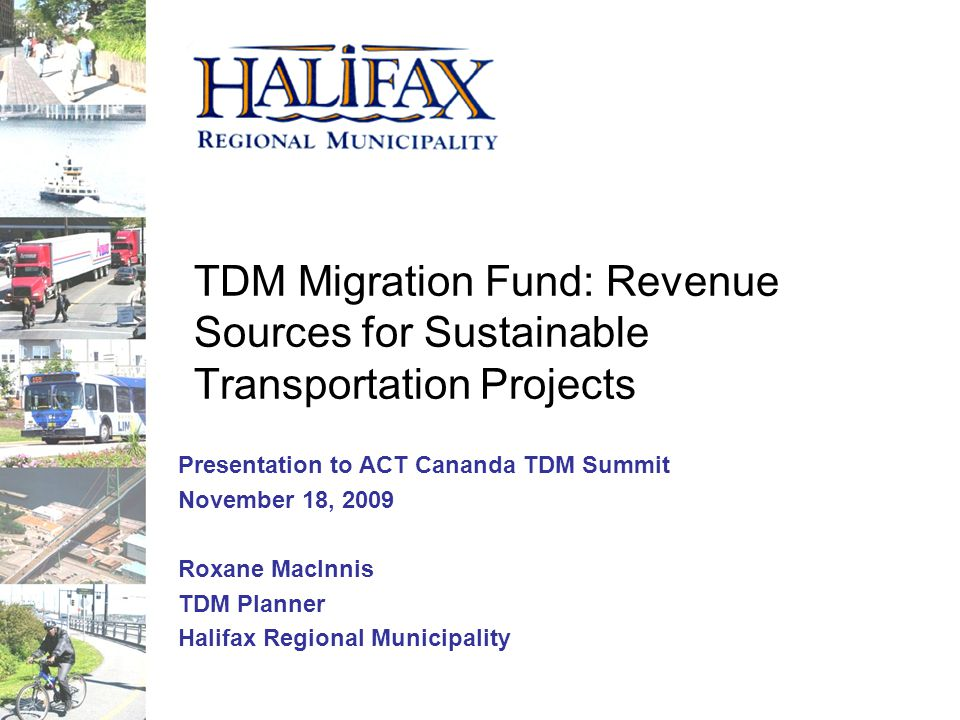 TDM Migration Fund: Revenue Sources for Sustainable Transportation Projects Presentation to ACT Cananda TDM Summit November 18, 2009 Roxane MacInnis TDM Planner Halifax Regional Municipality
